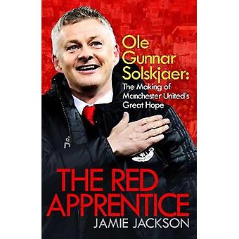 The Red Apprentice Ole Gunnar Solskjaer The Making of Manchester United's Great Hope
