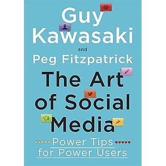The Art of Social Media  Power Tips for Power Users by Guy Kawasaki & Peg Fitzpatrick