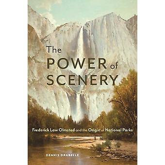 The Power of Scenery  Frederick Law Olmsted and the Origin of National Parks by Dennis Drabelle