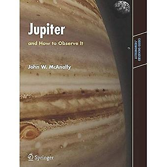 Jupiter: And How to Observe It (Astronomer's Observing Guides): And How to Observe It (Astronomer's Observing Guides)