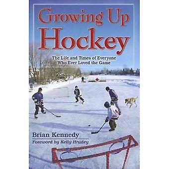 Growing Up Hockey: The Life and Times of Everyone Who Ever Loved the Game