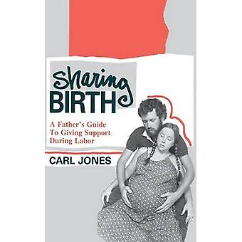 Sharing Birth A Fathers Guide to Giving Support During Labor by Jones & Carl