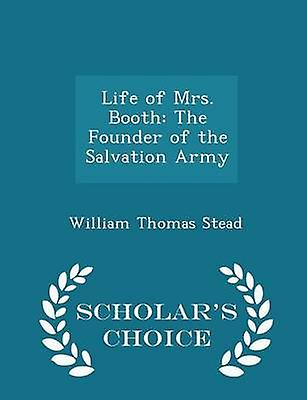 Life of Mrs. Booth The Founder of the Salvation Army  Scholars Choice Edition by Stead & William Thomas