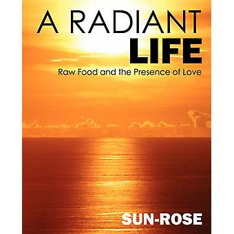 A Radiant Life  Raw Food and the Presence of Love by Rose & Sun