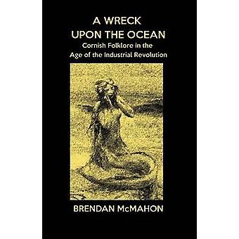 A Wreck upon the Ocean Cornish Folklore in the Age of the Industrial Revolution by McMahon & Brendan