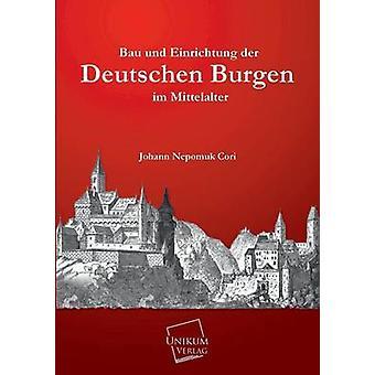 Bau Und Einrichtung Der Deutschen Burgen Im Mittelalter by Cori & Johann Nepomuk