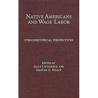 Native Americans and Wage Labor - Ethnohistorical Perspectives by Nati