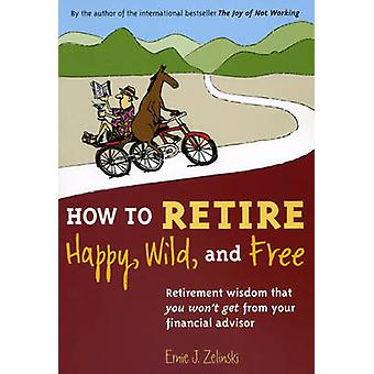 How to Retire Happy - Wild - and Free - Retirement Wisdom That You Won