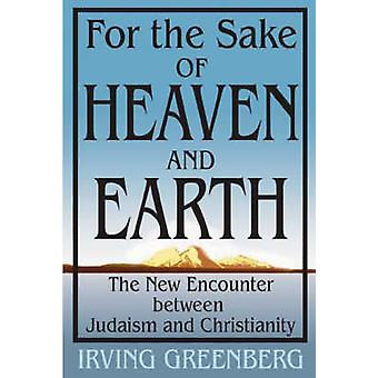 For the Sake of Heaven and Earth - The New Encounter Between Judaism a