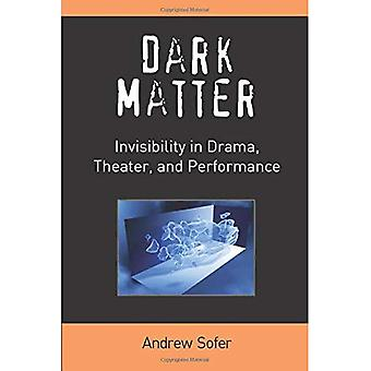 Dark Matter: Invisibility in Drama, Theater, and Performance (Theater: Theory/Text/Performance)