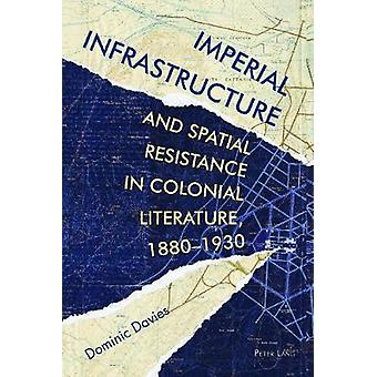 Imperial Infrastructure and Spatial Resistance in Colonial Literature 18801930 by Dominic Davies