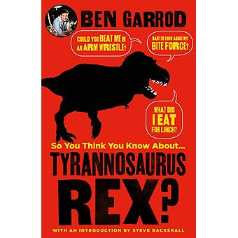 So You Think You Know About Tyrannosaurus Rex by Ben Garrod