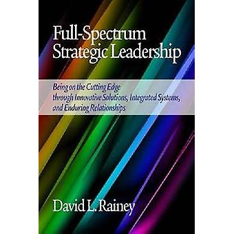 FullSpectrum Strategic Leadership Being on the Cutting Edge Through Innovative Solutions Integrated Systems and Enduring Relationships Hc by Rainey & David L.
