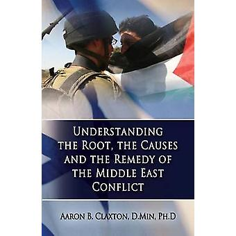 Understanding the Root the Causes and the Remedy of the Middle East Conflict by Claxton & Aaron B