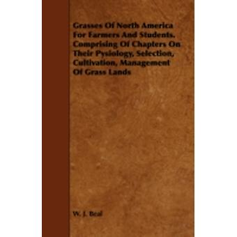 Grasses of North America for Farmers and Students. Comprising of Chapters on Their Pysiology Selection Cultivation Management of Grass Lands by Beal & W. J.