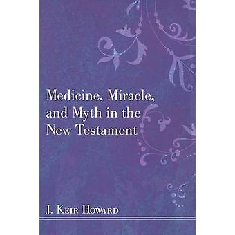 Medicine Miracle and Myth in the New Testament by Howard & J. Keir