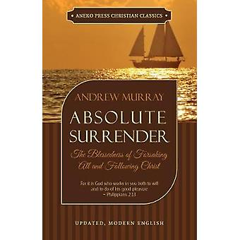 Absolute Surrender The Blessedness of Forsaking All and Following Christ by Murray & Andrew