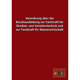 Verordnung Uber Die Berufsausbildung Zur Fachkraft Fur Strassen Und Verkehrstechnik Und Zur Fachkraft Fur Wasserwirtschaft by Ohne Autor