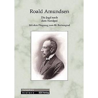 Die Jagd nach dem NordpolMit dem Flugzeug zum 88. Breitengrad by Amundsen & Roald