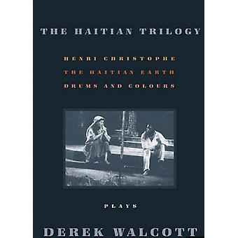 The Haitian Trilogy Plays Henri Christophe Drums and Colours and the Haytian Earth by Walcott & Derek