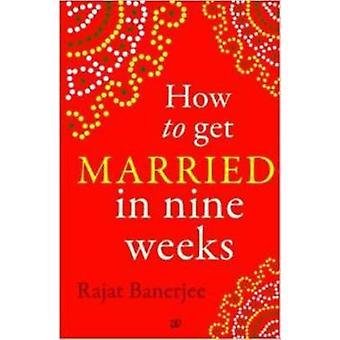 HOW TO GET MARRIED IN NINE WEEKS by Banerjee & Rajat