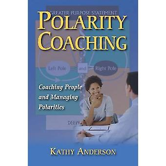Polarity Coaching - Coaching People and Managing Polarities by Kathy A