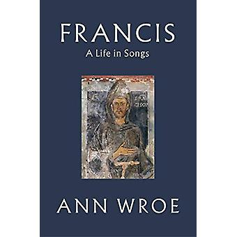 Francis - A Life in Songs by Ann Wroe - 9781787331488 Book