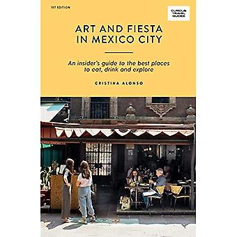 Art and Fiesta in Mexico City: An Insider's Guide to the Best Places to Eat, Drink and Explore (Curious Travel Guides)