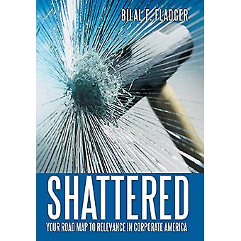 Shattered - Your Road Map to Relevance in Corporate America by Bilal F