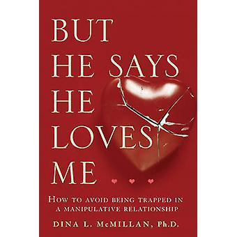 But He Says He Loves Me  How to avoid being trapped in a manipulative relationship by Dina L McMillan