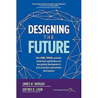 Utforma framtiden: hur Ford, Toyota och andra världsklass organisationer använda Lean produktutveckling för att driva Innovation och omvandla sina företag
