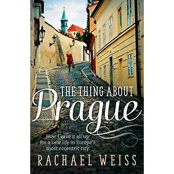 The Thing About Prague ... - How I Gave it All Up for a New Life in Eu