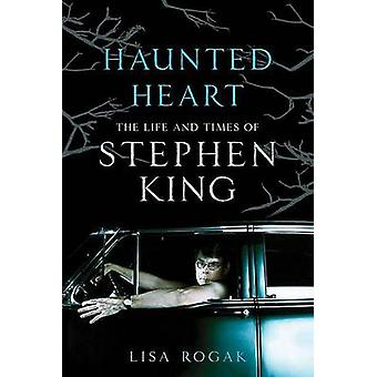 Haunted Heart - The Life and Times of Stephen King by Lisa Rogak - 978