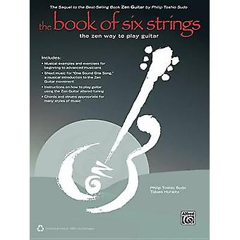 The Book of Six Strings - The Zen Way to Play Guitar by Philip Toshio