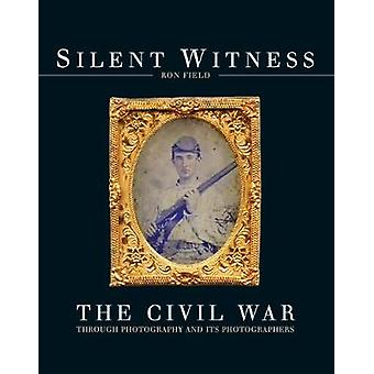Silent Witness - The Civil War through Photography and its Photographe