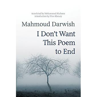 I Don't Want This Poem to End - Early and Late Poems by Mahmoud Darwis