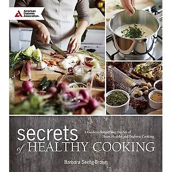 Secrets of Healthy Cooking - A Guide to Simplifying the Art of Heart H