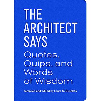 The Architect Says - A Compendium of Quotes - Witticisms - Bons Mots -