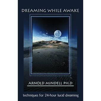 Dreaming While Awake  Techniques for 24Hour Lucid Dreaming by Arnold Mindell