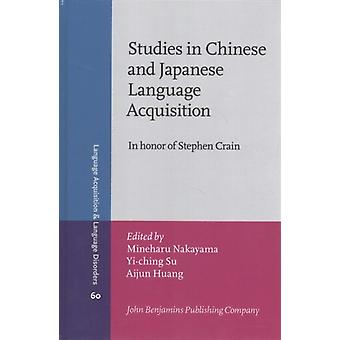 Studies in Chinese and Japanese Language Acquisition  In honor of Stephen Crain by Edited by Mineharu Nakayama & Edited by Yi ching Su & Edited by Aijun Huang
