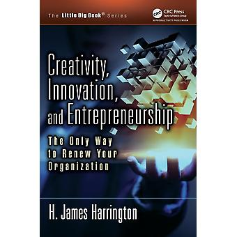 Creativity Innovation and Entrepreneurship  The Only Way to Renew Your Organization by Harrington & H. James