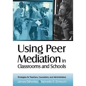 Using Peer Mediation in Classrooms and Schools Strategies for Teachers Counselors and Administrators by Gilhooley & James