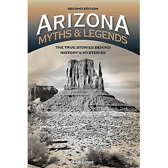 Arizona Myths and Legends  The True Stories behind Historys Mysteries by Sam Lowe