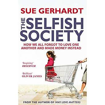 The Selfish Society  How We All Forgot to Love One Another and Made Money Instead by Sue Gerhardt