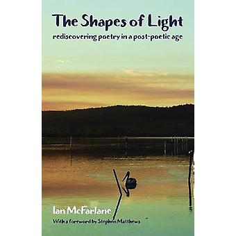The Shapes of Light Rediscovering poetry in a postpoetic age by McFarlane & Ian