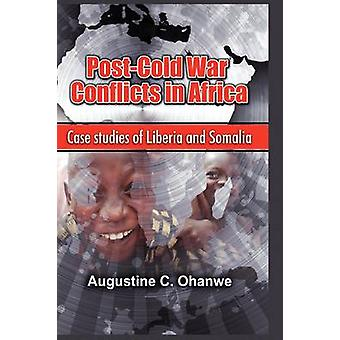Post Cold War Conflicts in Africa Case Studies of Liberia and Somalia by Ohanwe & Augustine C.
