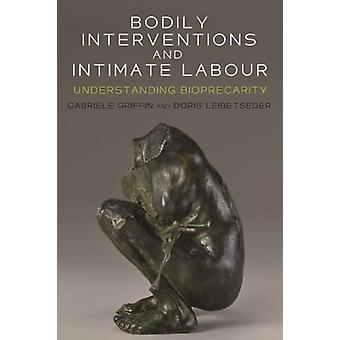 Bodily Interventions and Intimate Labour  Understanding Bioprecarity by Edited by Gabriele Griffin & Edited by Doris Leibetseder