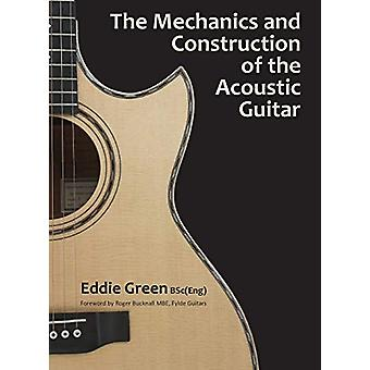 The Mechanics and Construction of the Acoustic Guitar by Eddie Green