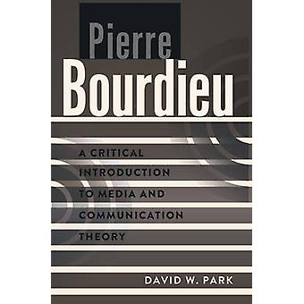 Pierre Bourdieu  A Critical Introduction to Media and Communication Theory by David W Park