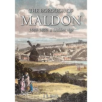 The Borough of Maldon - 1688-1800 - A Golden Age by J. R. Smith - 97818
